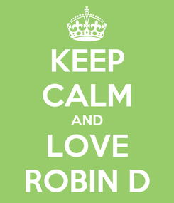 Poster: KEEP CALM AND LOVE ROBIN D