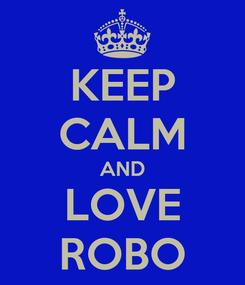 Poster: KEEP CALM AND LOVE ROBO