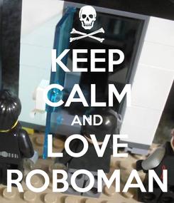 Poster: KEEP CALM AND LOVE ROBOMAN