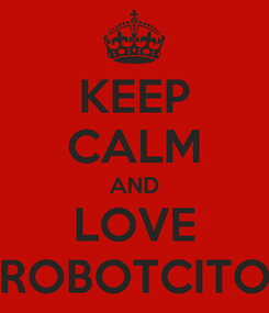 Poster: KEEP CALM AND LOVE ROBOTCITO