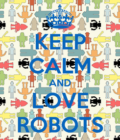Poster: KEEP CALM AND LOVE ROBOTS