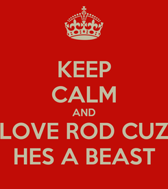 Poster: KEEP CALM AND LOVE ROD CUZ HES A BEAST