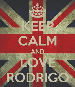 Poster: KEEP CALM AND LOVE RODRIGO