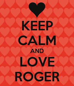 Poster: KEEP CALM AND LOVE ROGER