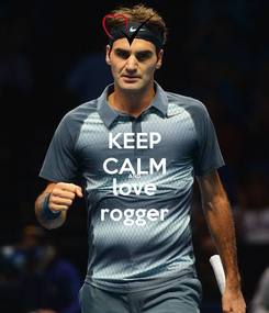 Poster: KEEP CALM AND love rogger