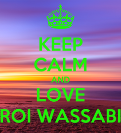 Poster: KEEP CALM AND LOVE ROI WASSABI