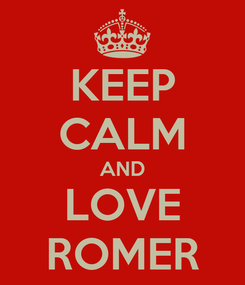 Poster: KEEP CALM AND LOVE ROMER