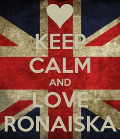 Poster: KEEP CALM AND LOVE RONAISKA