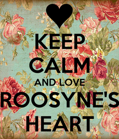 Poster: KEEP CALM AND LOVE ROOSYNE'S HEART