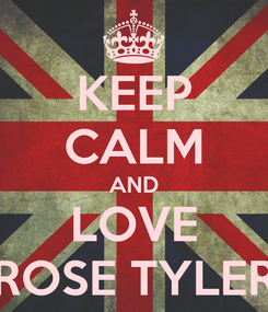 Poster: KEEP CALM AND LOVE ROSE TYLER
