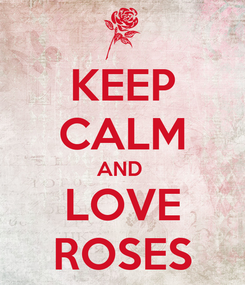 Poster: KEEP CALM AND  LOVE ROSES