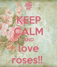 Poster: KEEP CALM AND love roses!!