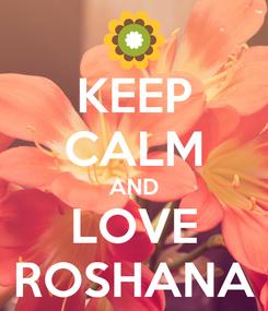 Poster: KEEP CALM AND LOVE ROSHANA