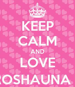 Poster: KEEP CALM AND LOVE ROSHAUNA :)