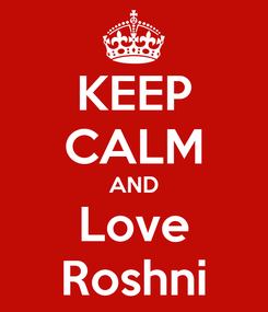 Poster: KEEP CALM AND Love Roshni