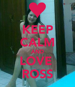 Poster: KEEP CALM AND LOVE  ROSS