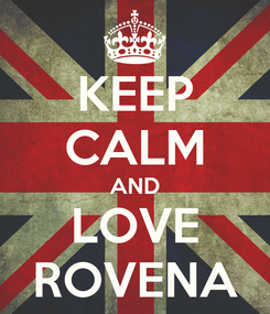 Poster: KEEP CALM AND LOVE ROVENA