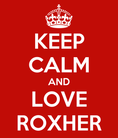 Poster: KEEP CALM AND LOVE ROXHER