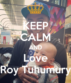 Poster: KEEP CALM AND Love Roy Tuhumury