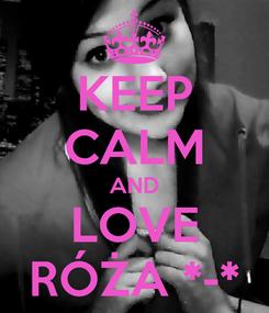 Poster: KEEP CALM AND LOVE RÓŻA *-*