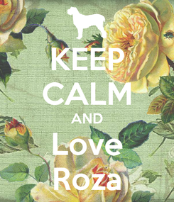Poster: KEEP CALM AND Love Roza