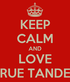 Poster: KEEP CALM AND LOVE RUE TANDE