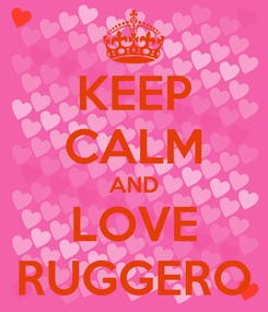 Poster: KEEP CALM AND LOVE RUGGERO