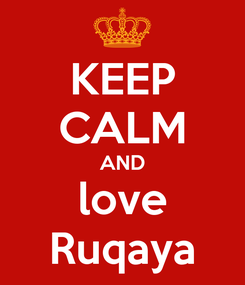 Poster: KEEP CALM AND love Ruqaya