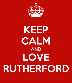Poster: KEEP CALM AND LOVE RUTHERFORD