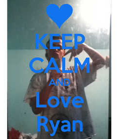 Poster: KEEP CALM AND Love Ryan