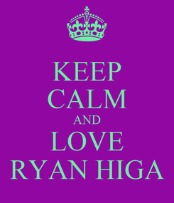 Poster: KEEP CALM AND LOVE RYAN HIGA