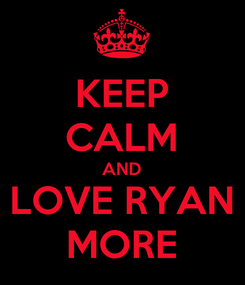 Poster: KEEP CALM AND LOVE RYAN MORE