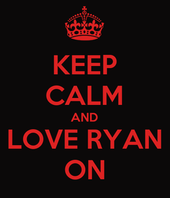 Poster: KEEP CALM AND LOVE RYAN ON