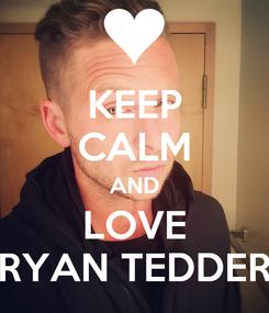 Poster: KEEP CALM AND LOVE RYAN TEDDER