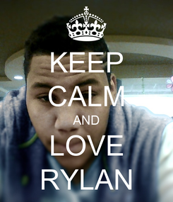Poster: KEEP CALM AND LOVE RYLAN