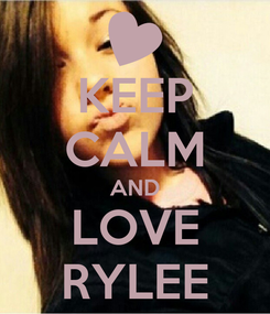 Poster: KEEP CALM AND LOVE RYLEE