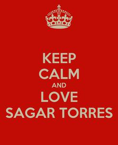 Poster: KEEP CALM AND LOVE SAGAR TORRES