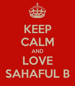 Poster: KEEP CALM AND LOVE SAHAFUL B