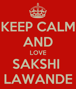 Poster: KEEP CALM AND LOVE SAKSHI  LAWANDE
