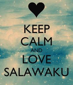 Poster: KEEP CALM AND LOVE SALAWAKU