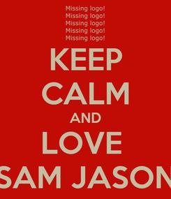Poster: KEEP CALM AND LOVE  SAM JASON
