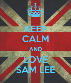 Poster: KEEP CALM AND LOVE SAM LEE