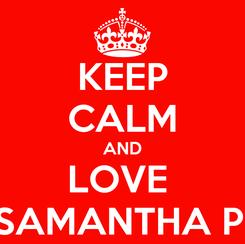 Poster: KEEP CALM AND LOVE  SAMANTHA P.