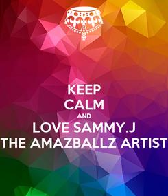 Poster: KEEP CALM AND LOVE SAMMY.J THE AMAZBALLZ ARTIST