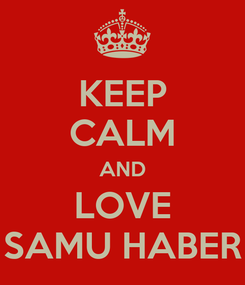 Poster: KEEP CALM AND LOVE SAMU HABER