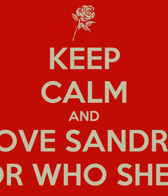 Poster: KEEP CALM AND LOVE SANDRA FOR WHO SHE IS