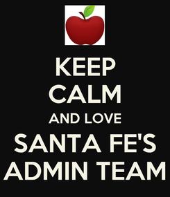 Poster: KEEP CALM AND LOVE SANTA FE'S ADMIN TEAM