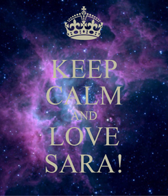 Poster: KEEP CALM AND LOVE SARA!