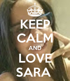 Poster: KEEP CALM AND LOVE SARA