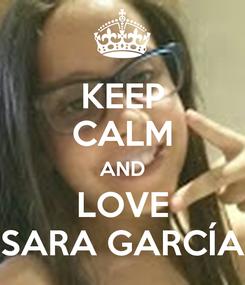 Poster: KEEP CALM AND LOVE SARA GARCÍA